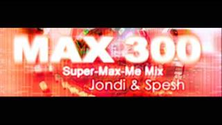 MAX 300 (Super-Max-Me Mix) - Jondi and Spesh (HQ)