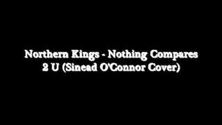 Northern Kings - Nothing Compares 2 U (Sinead O'Connor Cover)